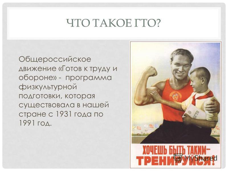 ЧТО ТАКОЕ ГТО? Общероссийское движение «Готов к труду и обороне» - программа физкультурной подготовки, которая существовала в нашей стране с 1931 года по 1991 год.
