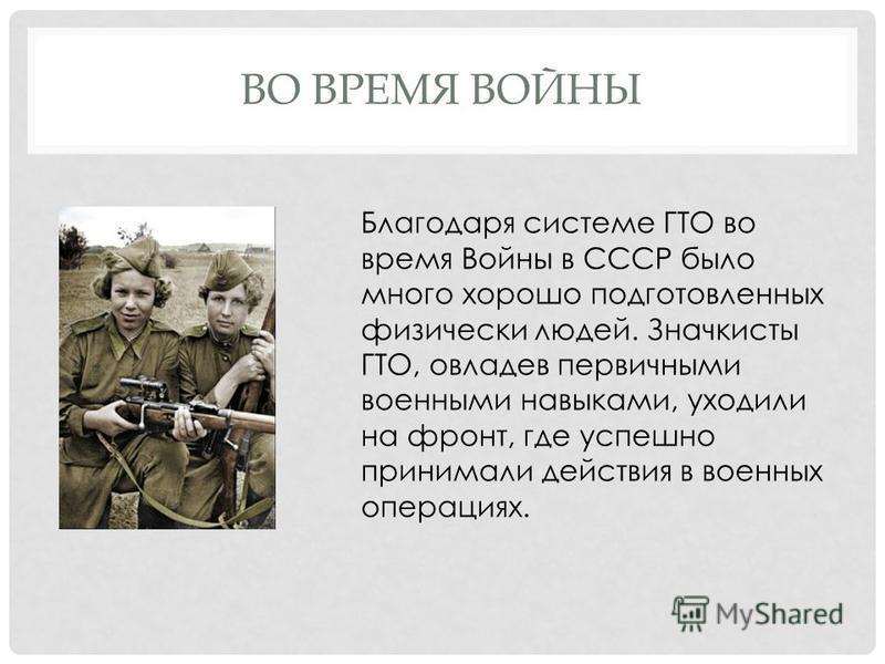 ВО ВРЕМЯ ВОЙНЫ Благодаря системе ГТО во время Войны в СССР было много хорошо подготовленных физически людей. Значкисты ГТО, овладев первичными военными навыками, уходили на фронт, где успешно принимали действия в военных операциях.
