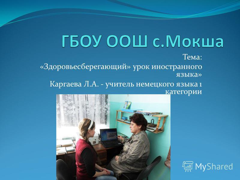 Тема: «Здоровьесберегающий» урок иностранного языка» Каргаева Л.А. - учитель немецкого языка 1 категории