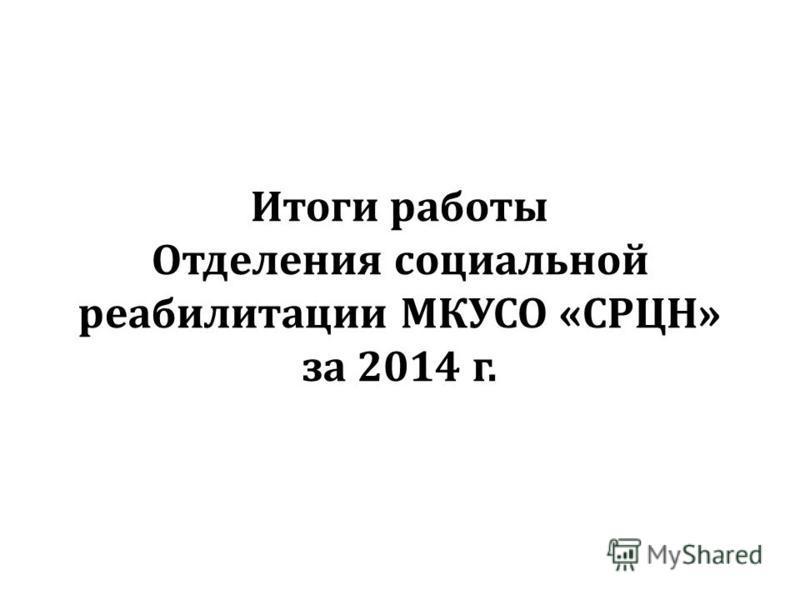 Итоги работы Отделения социальной реабилитации МКУСО «СРЦН» за 2014 г.