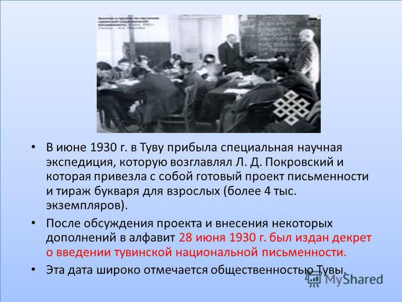 В июне 1930 г. в Туву прибыла специальная научная экспедиция, которую возглавлял Л. Д. Покровский и которая привезла с собой готовый проект письменности и тираж букваря для взрослых (более 4 тыс. экземпляров). После обсуждения проекта и внесения нек