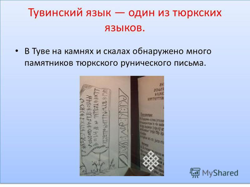 Тувинский язык один из тюркских языков. В Туве на камнях и скалах обнаружено много памятников тюркского рунического письма.