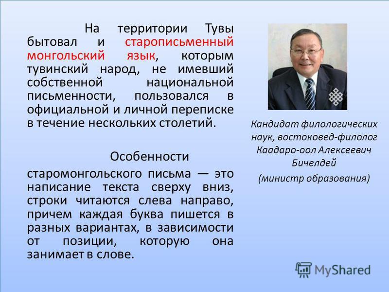 На территории Тувы бытовал и старописьменный монгольский язык, которым тувинский народ, не имевший собственной национальной письменности, пользовался в официальной и личной переписке в течение нескольких столетий. Особенности старо монгольского письм