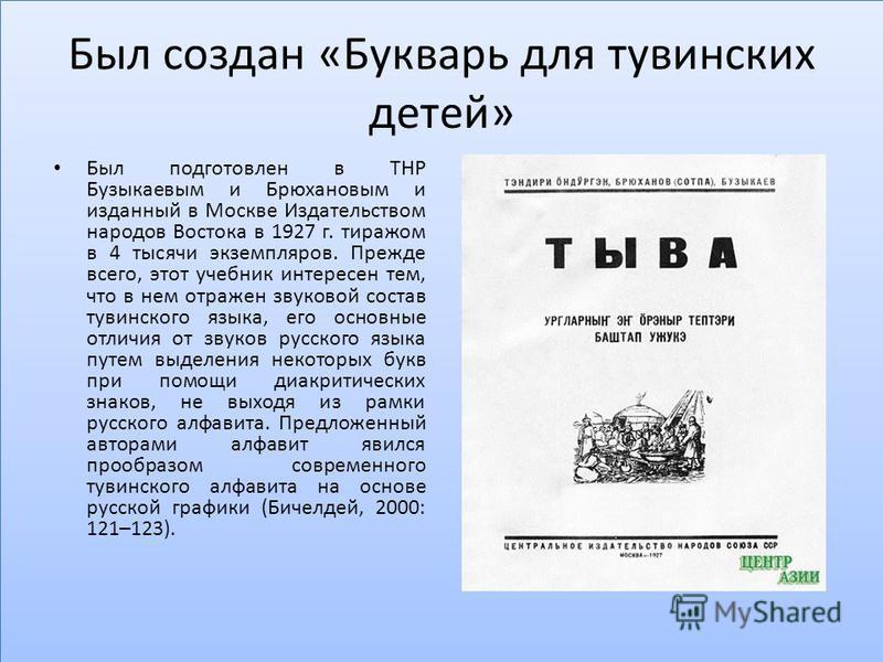 Был создан «Букварь для тувинских детей» Был подготовлен в ТНР Бузыкаевым и Брюхановым и изданный в Москве Издательством народов Востока в 1927 г. тиражом в 4 тысячи экземпляров. Прежде всего, этот учебник интересен тем, что в нем отражен звуковой со