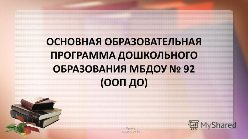 ОСНОВНАЯ ОБРАЗОВАТЕЛЬНАЯ ПРОГРАММА ДОШКОЛЬНОГО ОБРАЗОВАНИЯ МБДОУ 92 (ООП ДО) г. Оренбург МБДОУ 92