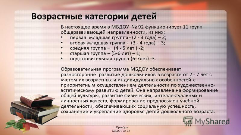 Возрастные категории детей В настоящее время в МБДОУ 92 функционирует 11 групп общеразвивающей направленности, из них: первая младшая группа - (2 - 3 года) – 2; вторая младшая группа - (3 - 4 года) – 3; средняя группа – (4 - 5 лет ) -2; старшая групп