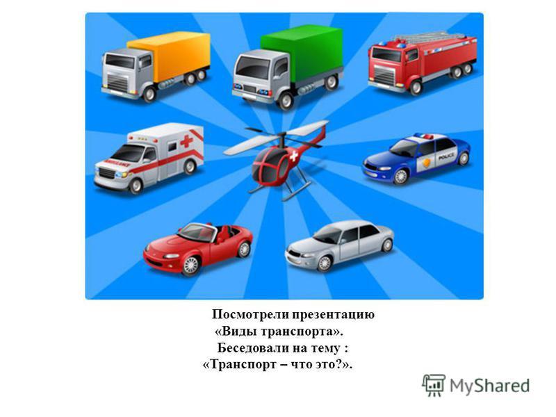 Посмотрели презентацию «Виды транспорта». Беседовали на тему : «Транспорт – что это?».