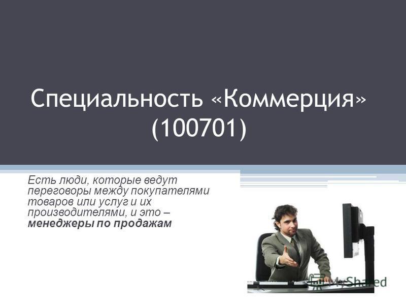 Специальность «Коммерция» (100701) Есть люди, которые ведут переговоры между покупателями товаров или услуг и их производителями, и это – менеджеры по продажам