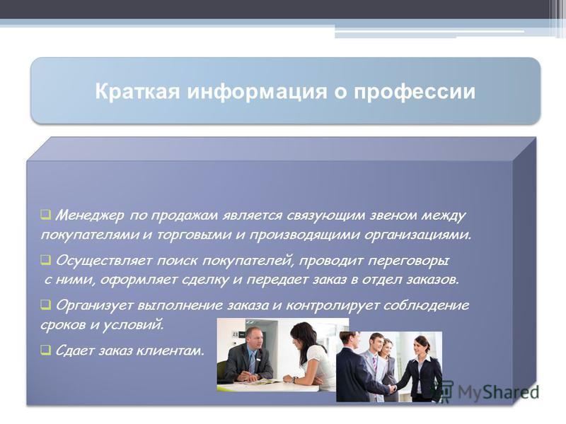 Краткая информация о профессии Менеджер по продажам является связующим звеном между покупателями и торговыми и производящими организациями. Осуществляет поиск покупателей, проводит переговоры с ними, оформляет сделку и передает заказ в отдел заказов.