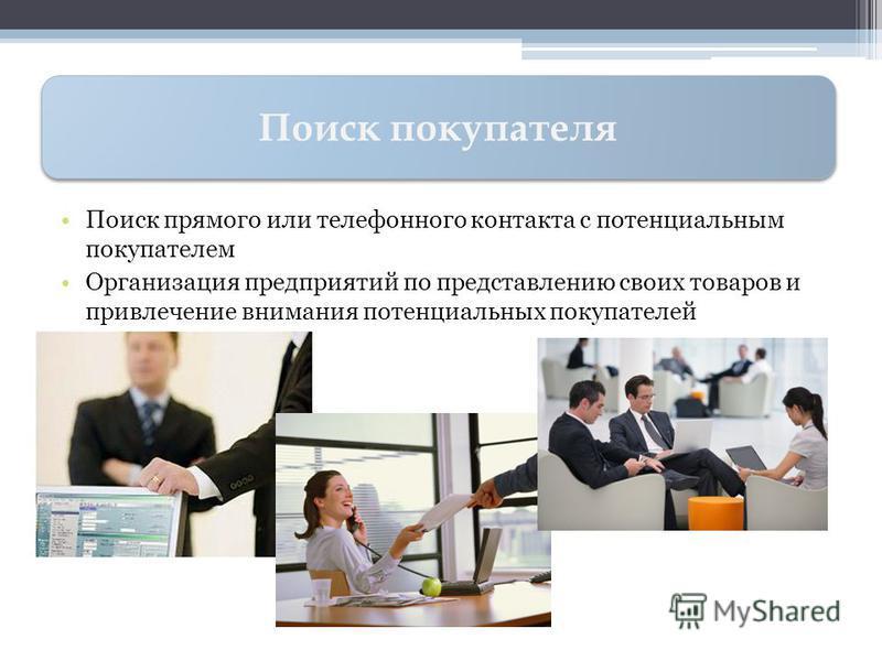 Поиск прямого или телефонного контакта с потенциальным покупателем Организация предприятий по представлению своих товаров и привлечение внимания потенциальных покупателей Поиск покупателя