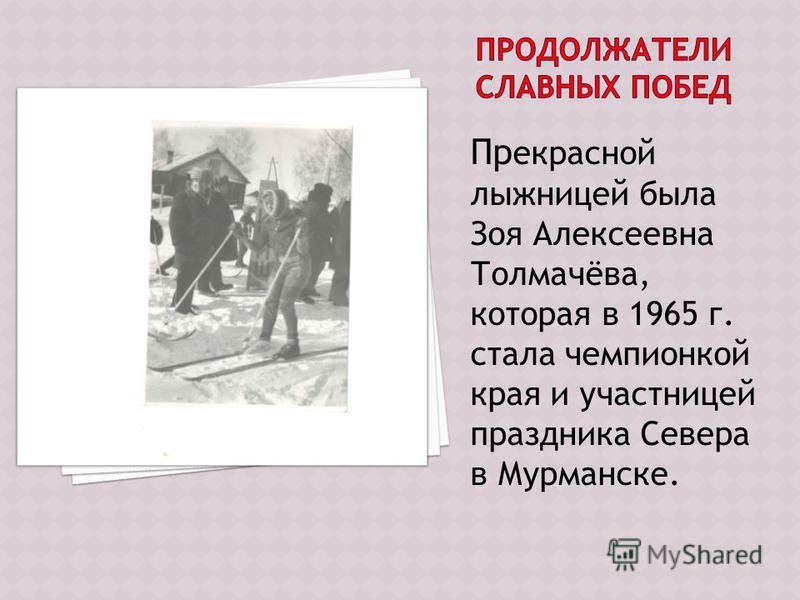 Пр екрасной лыжницей была Зоя Алексеевна Толмачёва, которая в 1965 г. стала чемпионкой края и участницей праздника Севера в Мурманске.