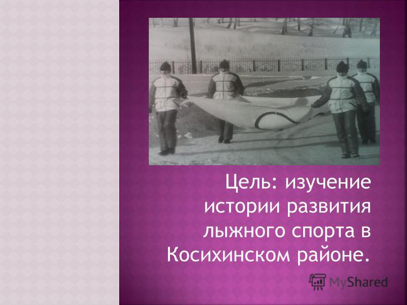 Цель: изучение истории развития лыжного спорта в Косихинском районе.
