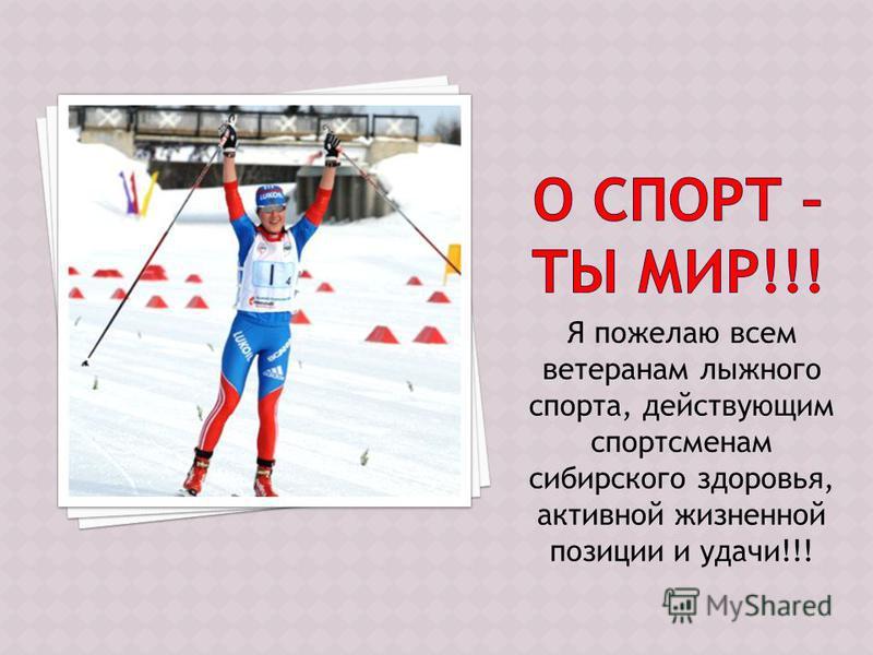 Я пожелаю всем ветеранам лыжного спорта, действующим спортсменам сибирского здоровья, активной жизненной позиции и удачи!!!
