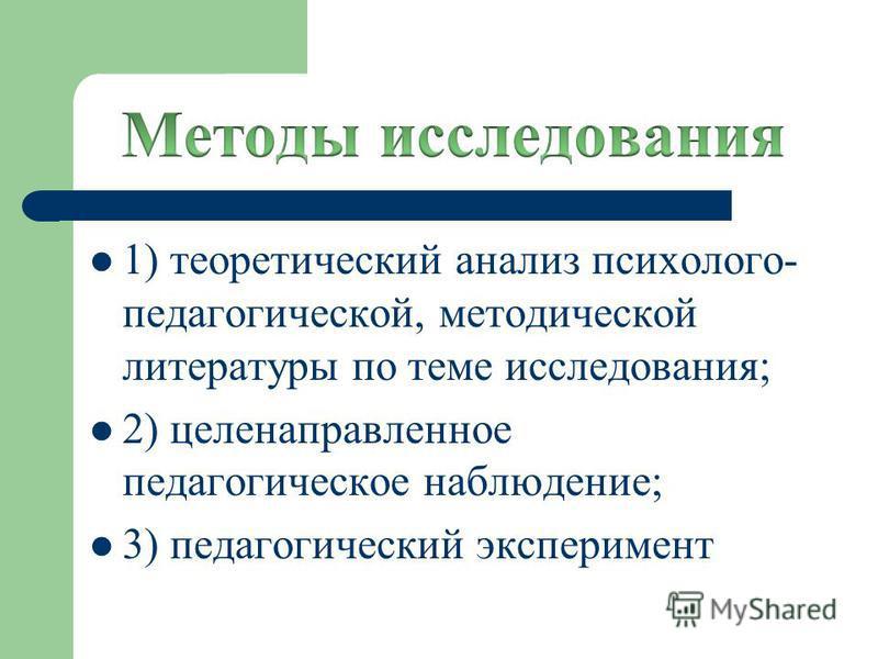 1) теоретический анализ психолого- педагогической, методической литературы по теме исследования; 2) целенаправленное педагогическое наблюдение; 3) педагогический эксперимент