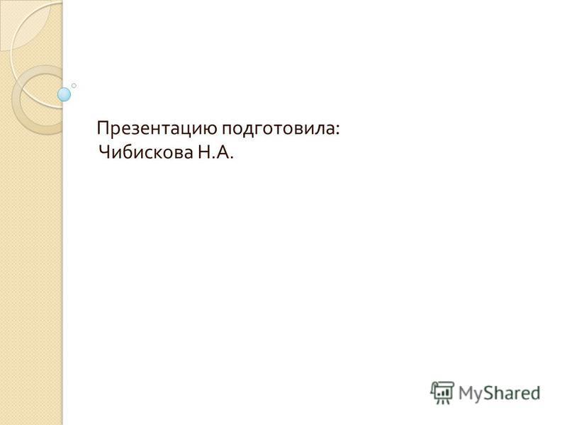 Презентацию подготовила : Чибискова Н. А.