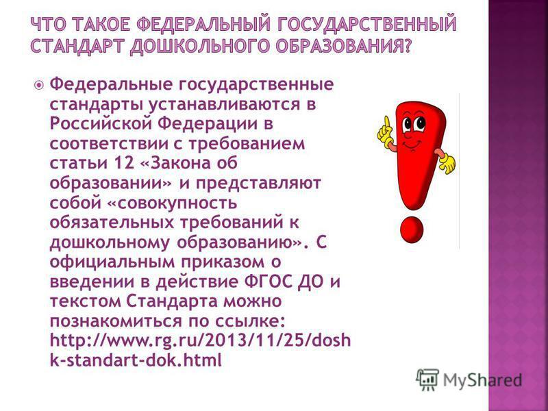 Федеральные государственные стандарты устанавливаются в Российской Федерации в соответствии с требованием статьи 12 «Закона об образовании» и представляют собой «совокупность обязательных требований к дошкольному образованию». С официальным приказом