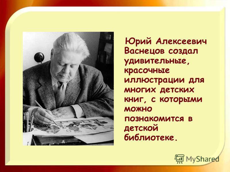 Юрий Алексеевич Васнецов создал удивительные, красочные иллюстрации для многих детских книг, с которыми можно познакомится в детской библиотеке.