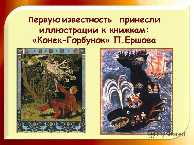 П ервую известность принесли иллюстрации к книжкам: « Конек-Горбунок » П.Ершова