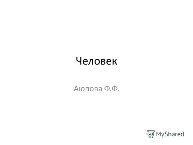 Человек Аюпова Ф.Ф.