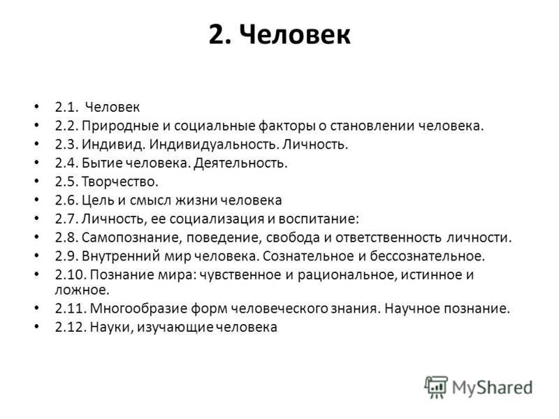 2. Человек 2.1. Человек 2.2. Природные и социальные факторы о становлении человека. 2.3. Индивид. Индивидуальность. Личность. 2.4. Бытие человека. Деятельность. 2.5. Творчество. 2.6. Цель и смысл жизни человека 2.7. Личность, ее социализация и воспит