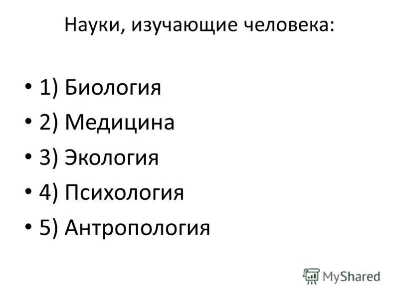 Науки, изучающие человека: 1) Биология 2) Медицина 3) Экология 4) Психология 5) Антропология