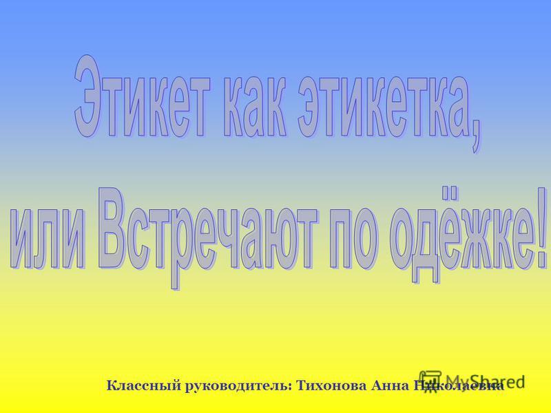 Классный руководитель: Тихонова Анна Николаевна