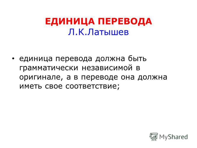 ЕДИНИЦА ПЕРЕВОДА Л.К.Латышев единица перевода должна быть грамматически независимой в оригинале, а в переводе она должна иметь свое соответствие;