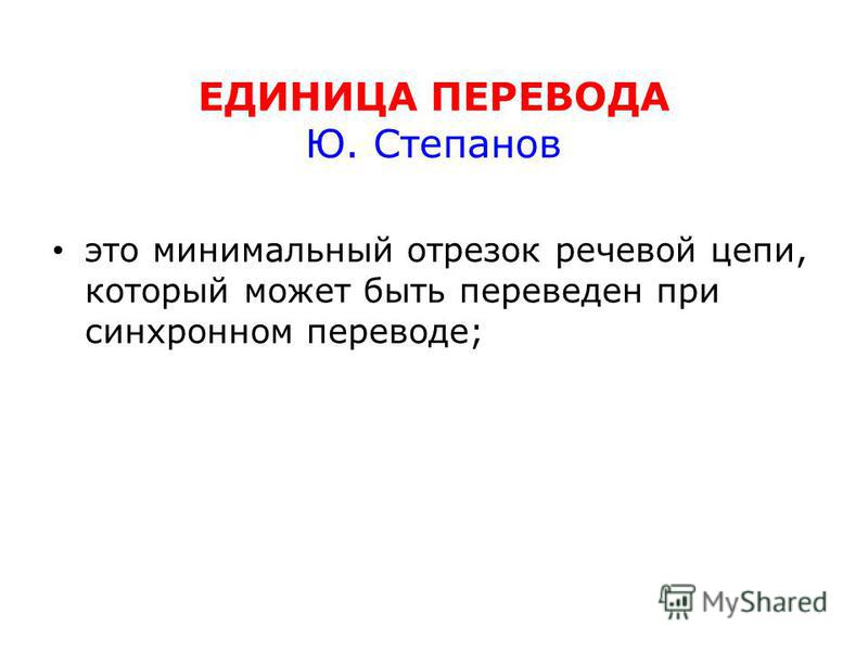 ЕДИНИЦА ПЕРЕВОДА Ю. Степанов это минимальный отрезок речевой цепи, который может быть переведен при синхронном переводе;