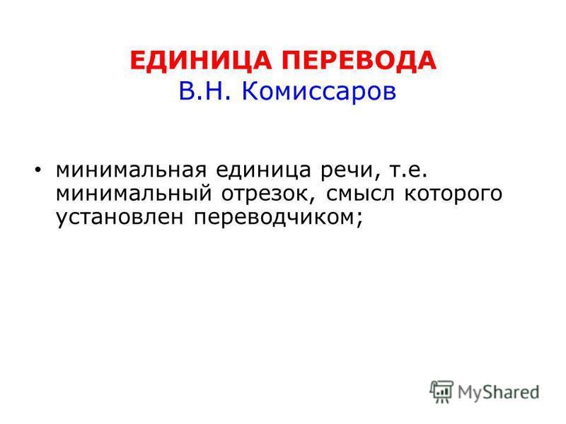 ЕДИНИЦА ПЕРЕВОДА В.Н. Комиссаров минимальная единица речи, т.е. минимальный отрезок, смысл которого установлен переводчиком;