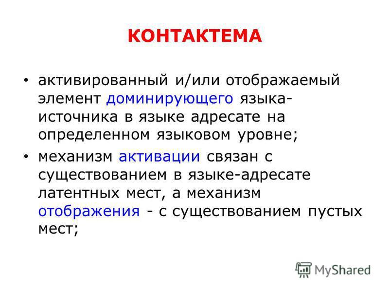 КОНТАКТЕМА активированный и/или отображаемый элемент доминирующего языка- источника в языке адресате на определенном языковом уровне; механизм активации связан с существованием в языке-адресате латентных мест, а механизм отображения - с существование