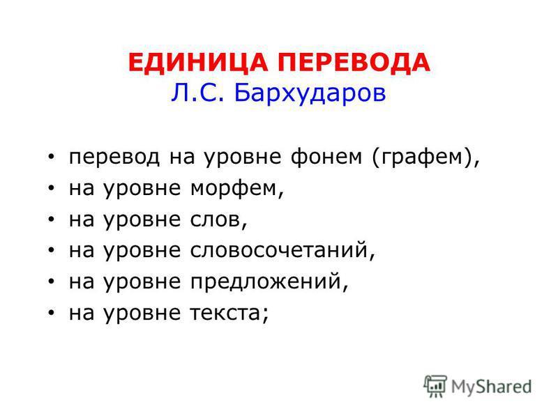 ЕДИНИЦА ПЕРЕВОДА Л.С. Бархударов перевод на уровне фонем (графем), на уровне морфем, на уровне слов, на уровне словосочетаний, на уровне предложений, на уровне текста;