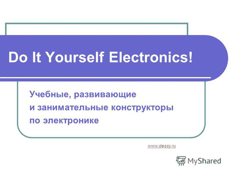 Do It Yourself Electronics! Учебные, развивающие и занимательные конструкторы по электронике www.dessy.ru