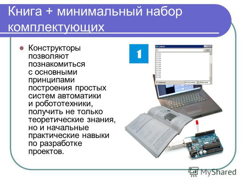Книга + минимальный набор комплектующих Конструкторы позволяют познакомиться с основными принципами построения простых систем автоматики и робототехники, получить не только теоретические знания, но и начальные практические навыки по разработке проект