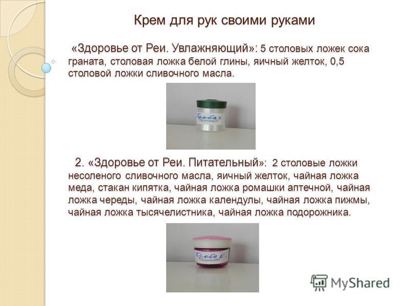 Крем для рук своими руками «Здоровье от Реи. Увлажняющий»: 5 столовых ложек сока граната, столовая ложка белой глины, яичный желток, 0,5 столовой ложки сливочного масла. 2. «Здоровье от Реи. Питательный »: 2 столовые ложки несоленого сливочного масла