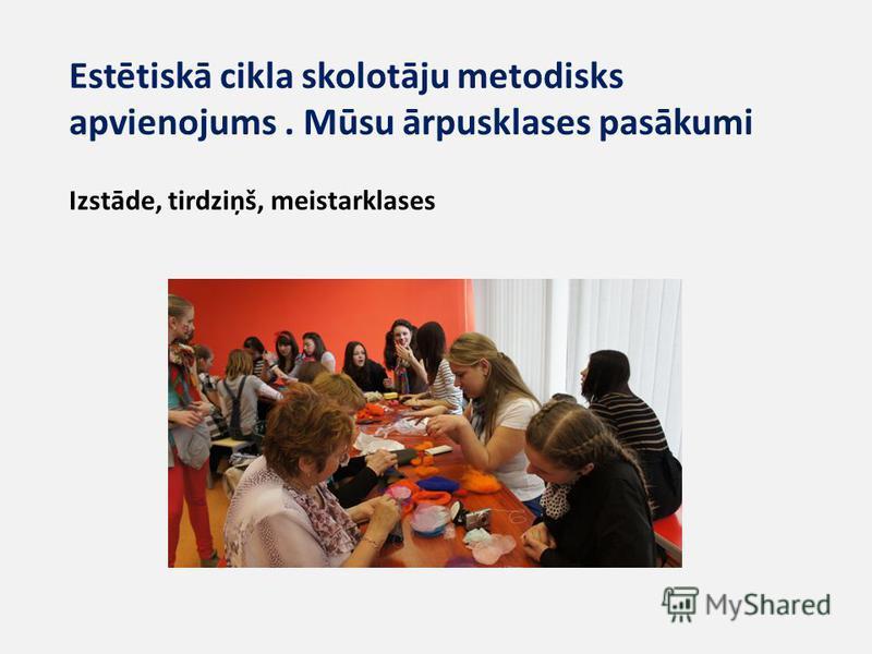 Estētiskā cikla skolotāju metodisks apvienojums. Mūsu ārpusklases pasākumi Izstāde, tirdziņš, meistarklases