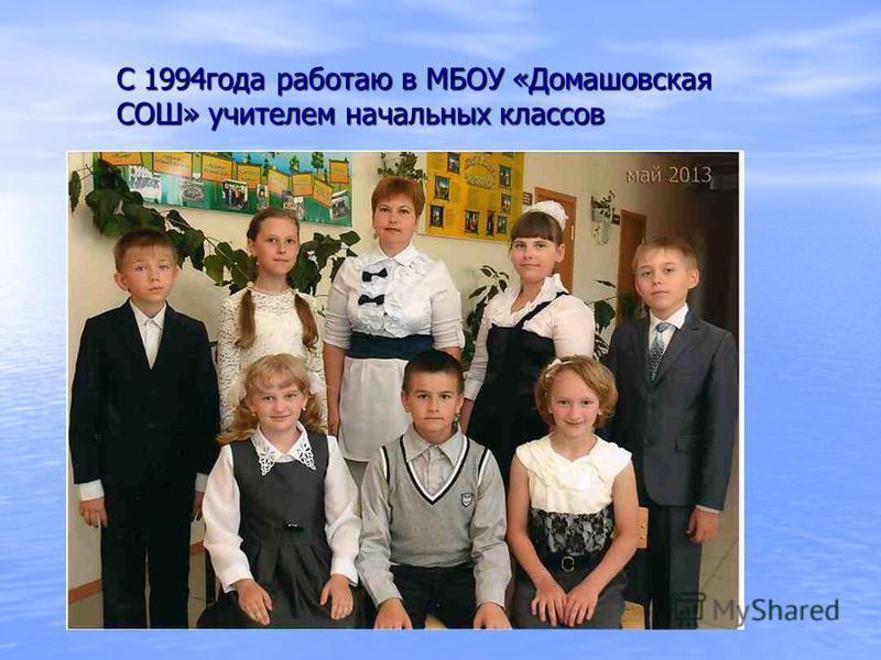 С 1994 года работаю в МБОУ «Домашовская СОШ» учителем начальных классов