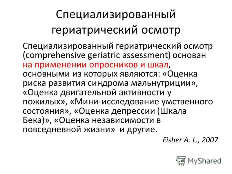 Специализированный гериатрический осмотр Специализированный гериатрический осмотр (comprehensive geriatric assessment) основан на применении опросников и шкал, основными из которых являются: «Оценка риска развития синдрома мальнутриции», «Оценка двиг