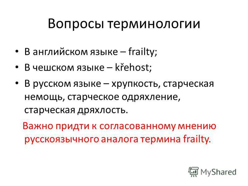 Вопросы терминологии В английском языке – frailty; В чешском языке – křehost; В русском языке – хрупкость, старческая немощь, старческое одряхление, старческая дряхлость. Важно придти к согласованному мнению русскоязычного аналога термина frailty.