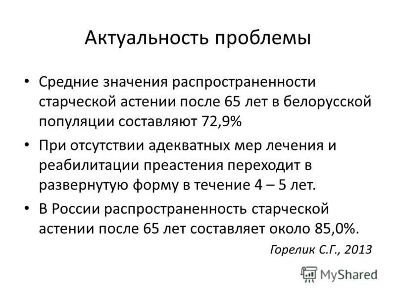 Актуальность проблемы Средние значения распространенности старческой астении после 65 лет в белорусской популяции составляют 72,9% При отсутствии адекватных мер лечения и реабилитации преастения переходит в развернутую форму в течение 4 – 5 лет. В Ро