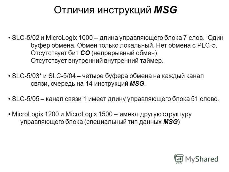 Отличия инструкций MSG SLC-5/02 и MicroLogix 1000 – длина управляющего блока 7 слов. Один буфер обмена. Обмен только локальный. Нет обмена с PLC-5. Отсутствует бит CO (непрерывный обмен). Отсутствует внутренний внутренний таймер. SLC-5/03* и SLC-5/04