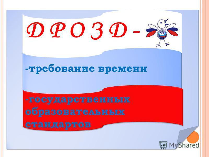 -требование времени -государственных образовательных стандартов Д Р О З Д -