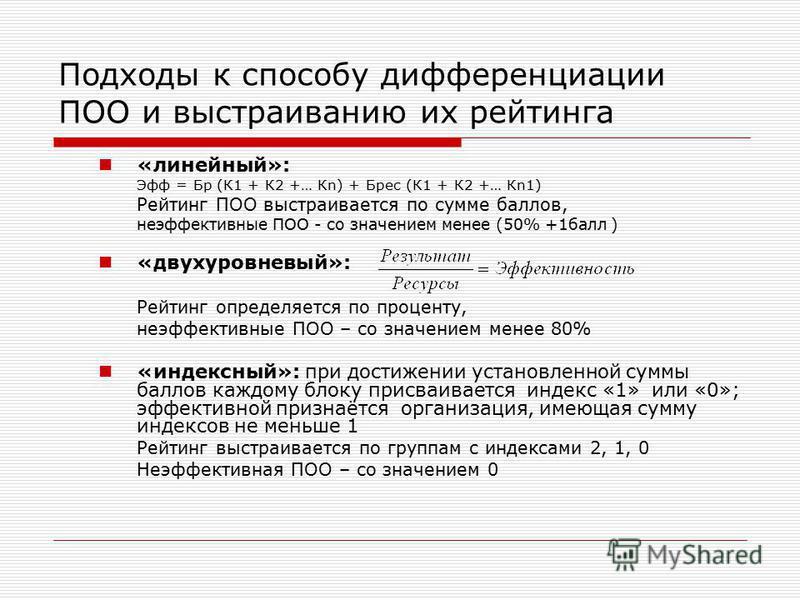 Подходы к способу дифференциации ПОО и выстраиванию их рейтинга «линейный»: Эфф = Бр (К1 + К2 +… Кn) + Брес (К1 + К2 +… Кn1) Рейтинг ПОО выстраивается по сумме баллов, неэффективные ПОО - со значением менее (50% +1 балл ) «двухуровневый»: Рейтинг опр