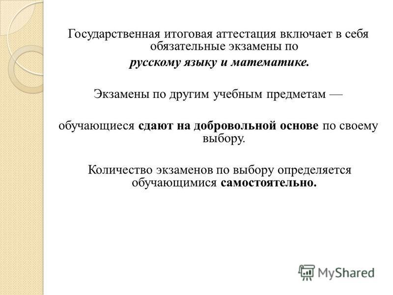 Государственная итоговая аттестация включает в себя обязательные экзамены по русскому языку и математике. Экзамены по другим учебным предметам обучающиеся сдают на добровольной основе по своему выбору. Количество экзаменов по выбору определяется обуч