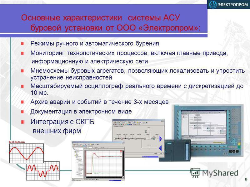 Основные характеристики системы АСУ буровой установки от ООО «Электропром»: 9 Режимы ручного и автоматического бурения Мониторинг технологических процессов, включая главные привода, информационную и электрическую сети Мнемосхемы буровых агрегатов, по
