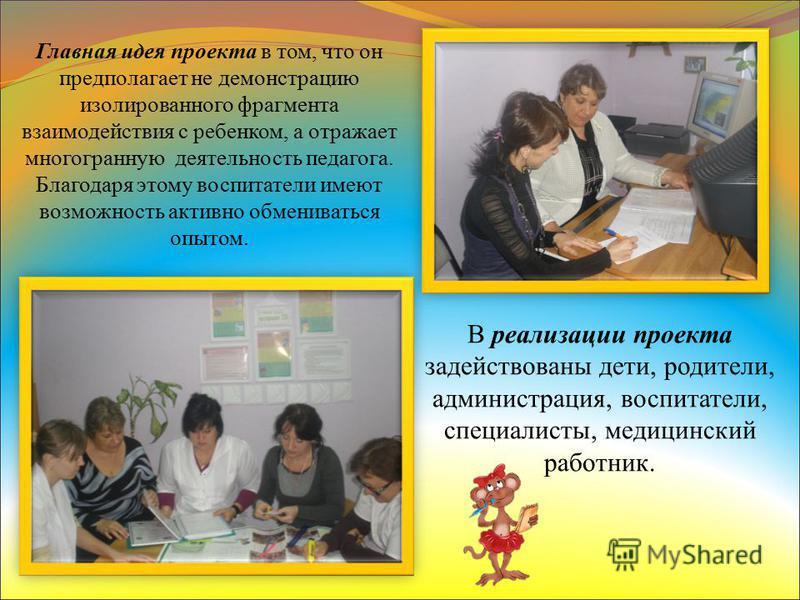 Главная идея проекта в том, что он предполагает не демонстрацию изолированного фрагмента взаимодействия с ребенком, а отражает многогранную деятельность педагога. Благодаря этому воспитатели имеют возможность активно обмениваться опытом. В реализации