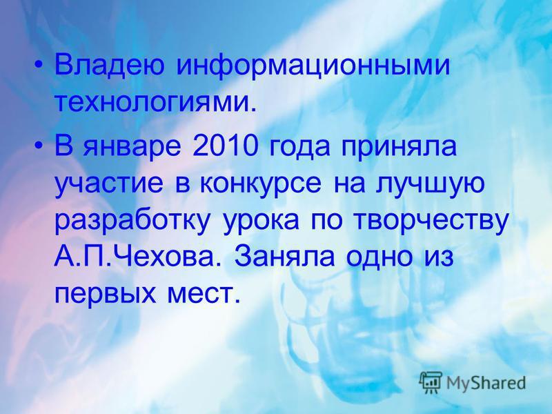 Владею информационными технологиями. В январе 2010 года приняла участие в конкурсе на лучшую разработку урока по творчеству А.П.Чехова. Заняла одно из первых мест.