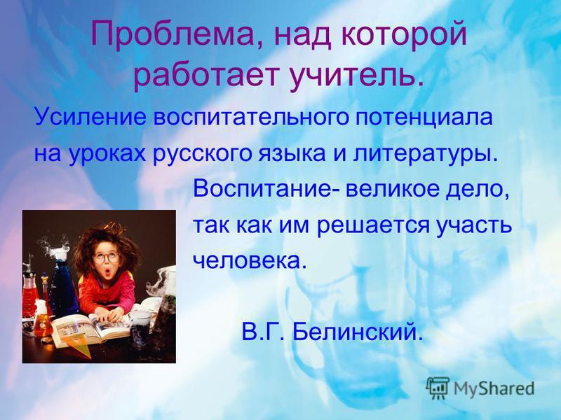 Проблема, над которой работает учитель. Усиление воспитательного потенциала на уроках русского языка и литературы. Воспитание- великое дело, так как им решается участь человека. В.Г. Белинский.