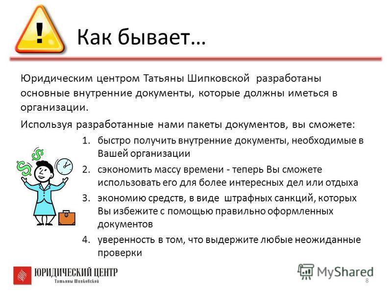 Как бывает… Юридическим центром Татьяны Шипковской разработаны основные внутренние документы, которые должны иметься в организации. Используя разработанные нами пакеты документов, вы сможете: 1. быстро получить внутренние документы, необходимые в Ваш