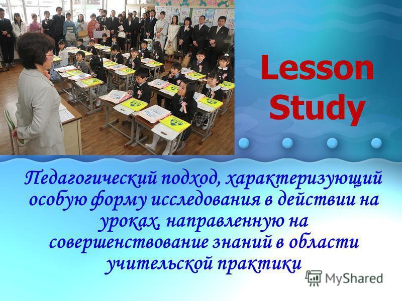Lesson Study Педагогический подход, характеризующий особую форму исследования в действии на уроках, направленную на совершенствование знаний в области учительской практики