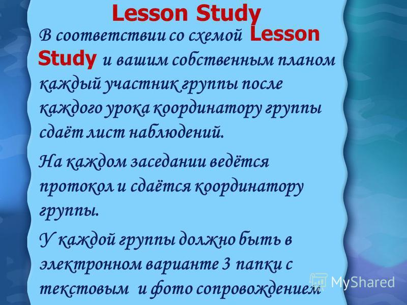 Lesson Study В соответствии со схемой Lesson Study и вашим собственным планом каждый участник группы после каждого урока координатору группы сдаёт лист наблюдений. На каждом заседании ведётся протокол и сдаётся координатору группы. У каждой группы до